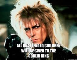 David Bowie Labyrinth Meme - all unattended children will be given to the goblin king david