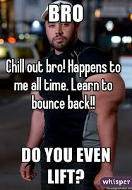 Chill Out Bro Meme - out bro happens to me all time learn to bounce back