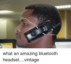 Bluetooth Meme - fung unksite com what an amazing bluetooth headsetvintage