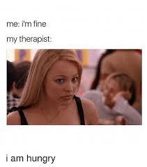 Therapist Meme - me i m fine my therapist i am hungry hungry meme on