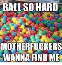 Ball So Hard Meme - ball so hard motherfuckers wanna find me funny meme on me me