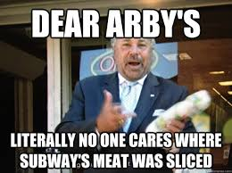 Arbys Meme - dear arby s literally no one cares where subway s meat was sliced