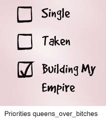 Single Taken Memes - c single taken m building my empire priorities queens over bitches