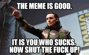 The Fuck Memes - the meme is good it is you who sucks now shut the fuck up memes