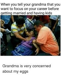 Funny Grandma Memes - when you tell your grandma that you want to focus on your career