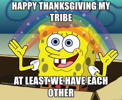 happy thanksgiving my tribe at least we each other spongebob