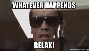 Relax Meme - whatever happends relax the terminator make a meme