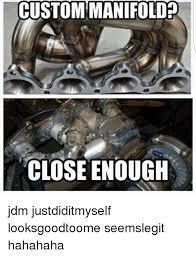 Meme Custom - custom manifold close enough jdm justdiditmyself looksgoodtoome