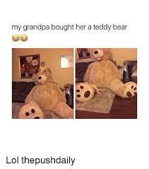 Meme Teddy Bear - my grandpa bought her a teddy bear lol thepushdaily meme on me me