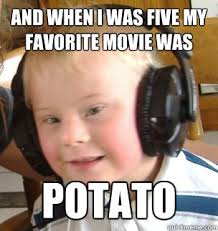 Funny Down Syndrome Memes - and when i was five my favorite movie was potato down syndrome