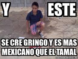 Meme Mexicano - meme personalizado y este se cre gringo y es mas mexicano que el
