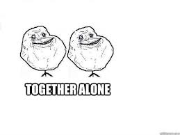 Together Alone Meme - together alone together alone quickmeme