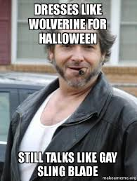 Sling Blade Meme - dresses like wolverine for halloween still talks like gay sling