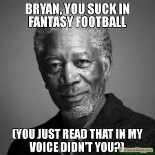 Bryan Meme - bryan you suck in fantasy football you just read that in my