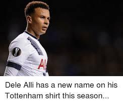 Tottenham Memes - dele alli has a new name on his tottenham shirt this season