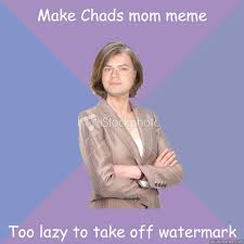 Make A Meme Without Watermark - make chads mom meme too lazy to take off watermark disapproving