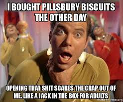 Biscuits Meme - i bought pillsbury biscuits the other day opening that shit scares