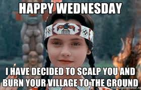 Meme Wednesday - it s wednesday and a tribe called red will burn your village to the