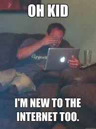 New Internet Memes - oh kid i m new to the internet too meme dad quickmeme