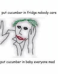 Mad Baby Meme - 25 best memes about put cucumber in fridge nobody care put