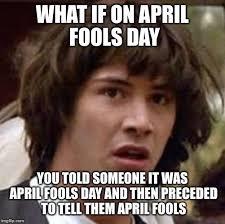 April Fools Day Meme - april fools paradox imgflip