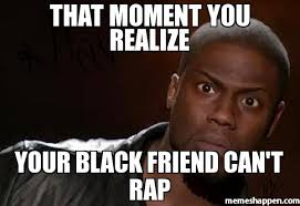 Meme Rap - that moment you realize your black friend can t rap meme kevin