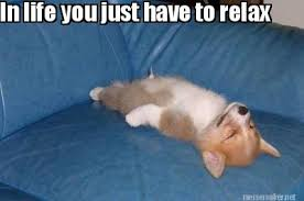 Relax Meme - meme maker in life you just have to relax