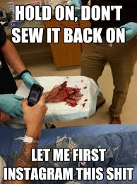 Funny Shit Meme - hold on don t sew it back on let me first instagram this shit
