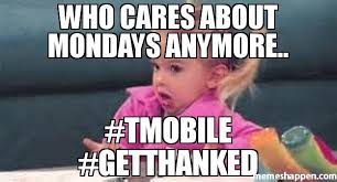 Mobile Meme - who cares about mondays anymore tmobile getthanked meme good