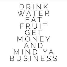 drink water eat fruit get money and mind ya business
