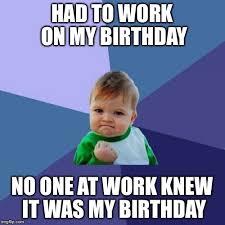 My Birthday Memes - i also had to work on my birthday imgflip