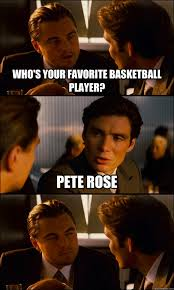 Pete Rose Meme - who s your favorite basketball player pete rose inception quickmeme