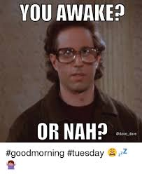 Or Nah Meme - you awake or nah dave goodmorning tuesday funny meme on