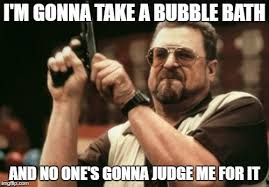 Bubble Bath Meme - am i the only one around here meme imgflip