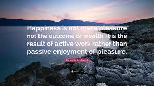 Baden It Robert Baden Powell Quote U201chappiness Is Not Mere Pleasure Not The