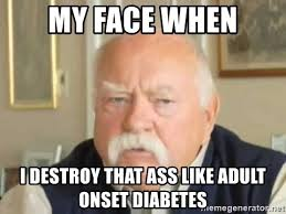 Diabetes Meme Wilford Brimley - my face when i destroy that ass like adult onset diabetes
