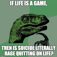 Rage Quit Meme - don t rage quit on life fellow philosoraptors imgflip