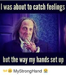Catching Feelings Meme - i was about to catch feelings but the way my hands set up