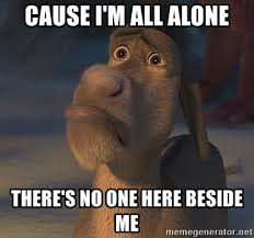 All Alone Meme - cause i m all alone there s no one here beside me sad donkey
