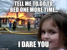 Go To Bed Meme - disaster girl meme imgflip