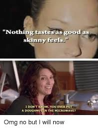 Nothing Tastes As Good As Skinny Feels Meme - nothing tastes as good as skinny feels i don t know you ever put a