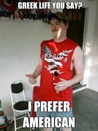 Greek Life Memes - greek life you say i prefer american redneck randal quickmeme