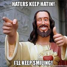 Keep Smiling Meme - haters keep hatin i ll keep smiling cool jesus make a meme