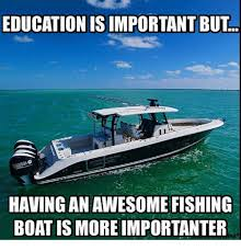 Boat Meme - education isimportant but having an awesome fishing boat is more