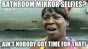 Bathroom Selfie Meme - aint nobody got time for that meme imgflip