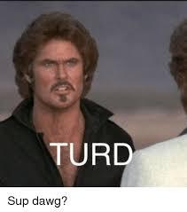 Sup Dawg Meme - turd sup dawg dank meme on me me