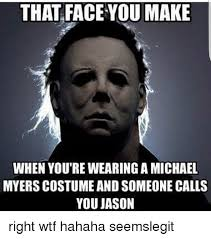 Michael Myers Memes - that face you make when you re wearing a michael myers costume and