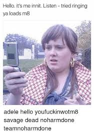 Adele Memes - hello it s me innit listen tried ringing ya loads m8 adele hello