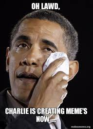 Lawd Meme - oh lawd charlie is creating meme s now crying obama make
