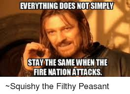 Peasant Meme - stay the same when the fire nation attacks squishy the filthy